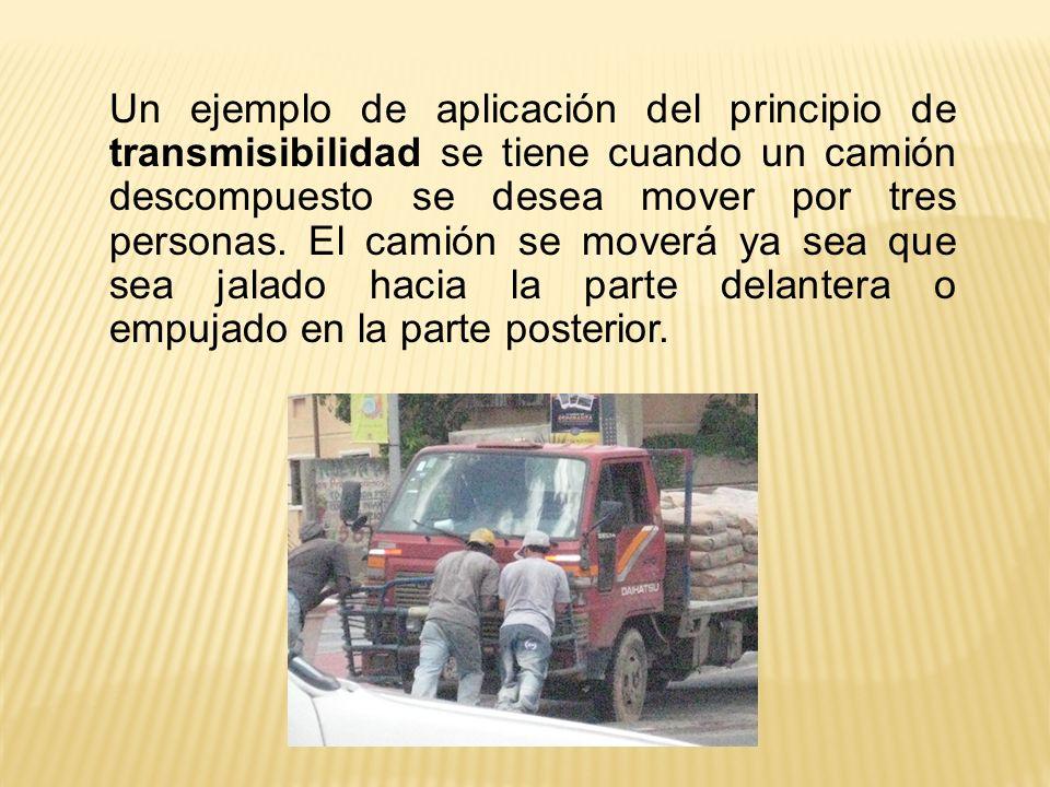Un ejemplo de aplicación del principio de transmisibilidad se tiene cuando un camión descompuesto se desea mover por tres personas.