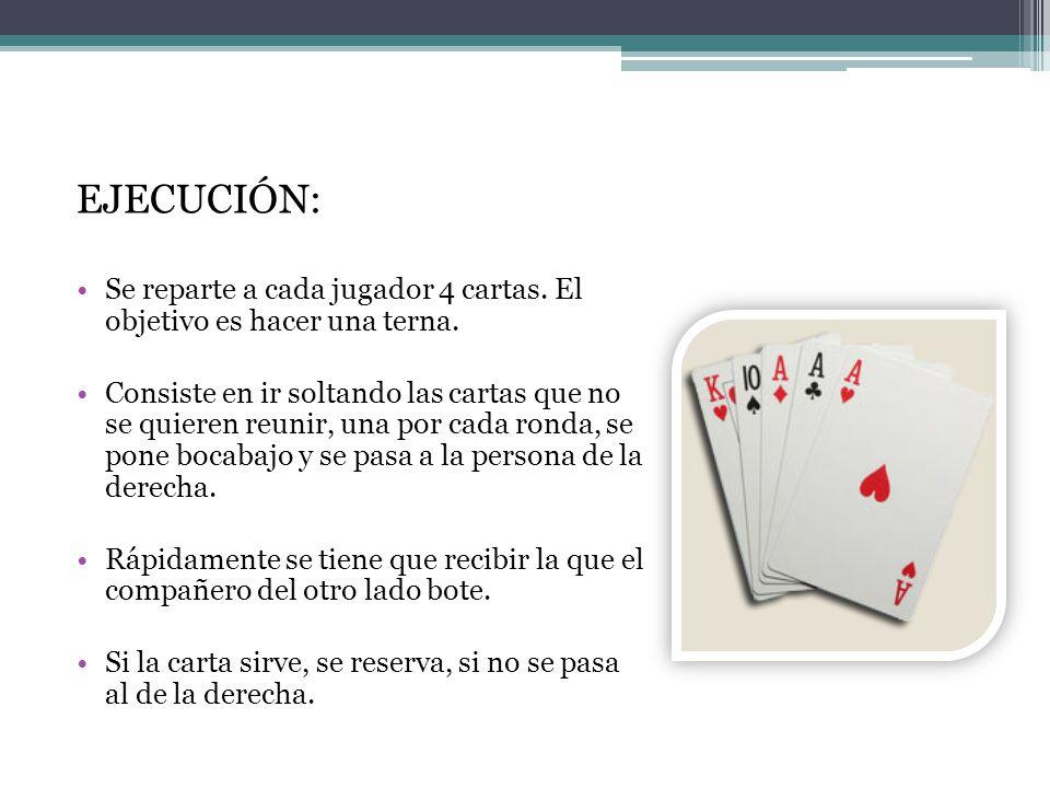 EJECUCIÓN: Se reparte a cada jugador 4 cartas. El objetivo es hacer una terna.