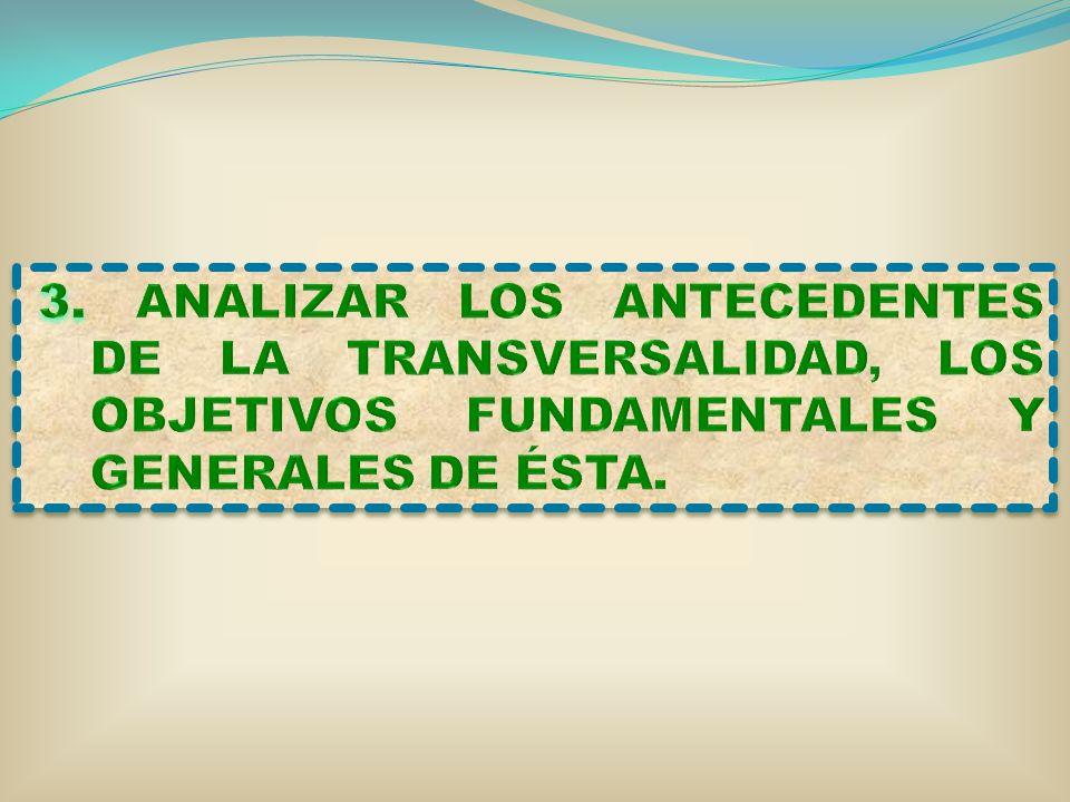 3. ANALIZAR LOS ANTECEDENTES DE LA TRANSVERSALIDAD, LOS OBJETIVOS FUNDAMENTALES Y GENERALES DE ÉSTA.