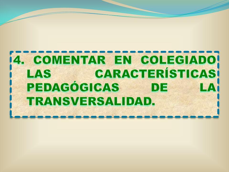 4. COMENTAR EN COLEGIADO LAS CARACTERÍSTICAS PEDAGÓGICAS DE LA TRANSVERSALIDAD.