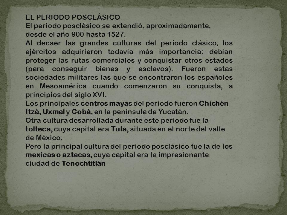 EL PERIODO POSCLÁSICO El periodo posclásico se extendió, aproximadamente, desde el año 900 hasta 1527.