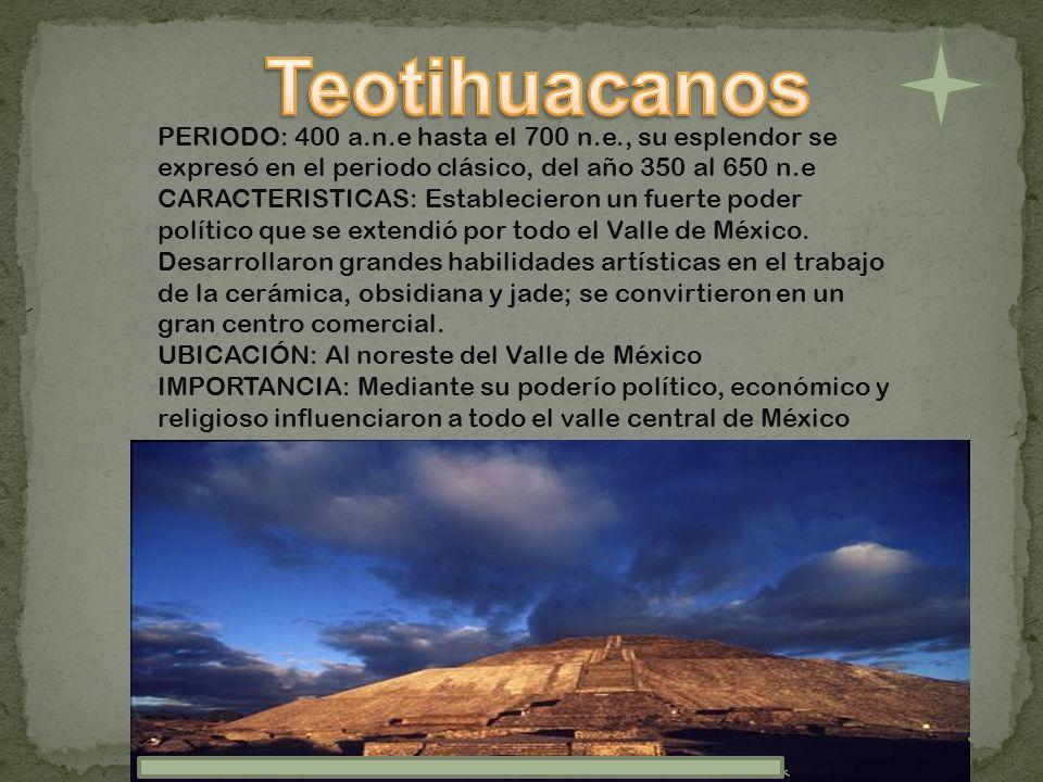 TeotihuacanosPERIODO: 400 a.n.e hasta el 700 n.e., su esplendor se expresó en el periodo clásico, del año 350 al 650 n.e.