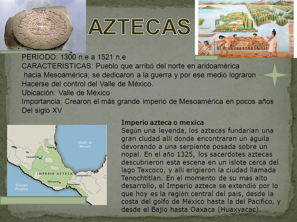 AZTECAS PERIODO: 1300 n.e a 1521 n.e