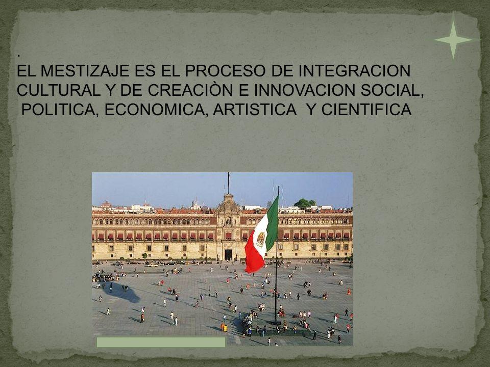 EL MESTIZAJE ES EL PROCESO DE INTEGRACION.