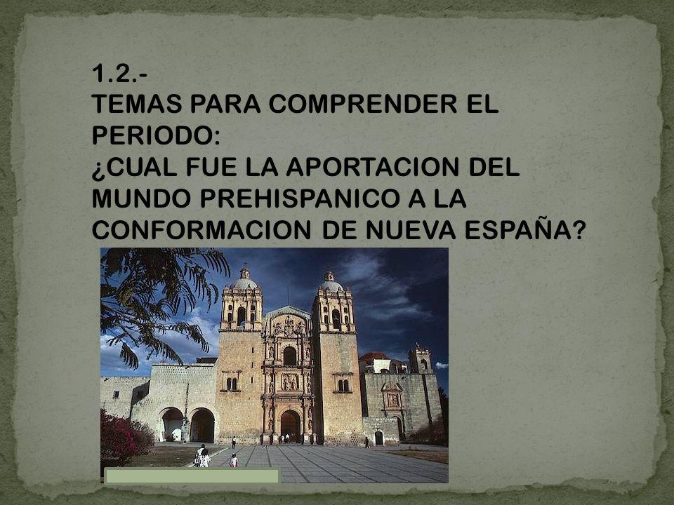 1.2.- TEMAS PARA COMPRENDER EL PERIODO: ¿CUAL FUE LA APORTACION DEL MUNDO PREHISPANICO A LA CONFORMACION DE NUEVA ESPAÑA