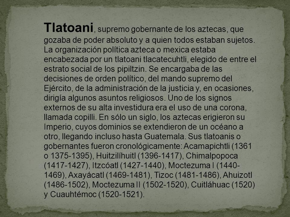 Tlatoani, supremo gobernante de los aztecas, que gozaba de poder absoluto y a quien todos estaban sujetos.