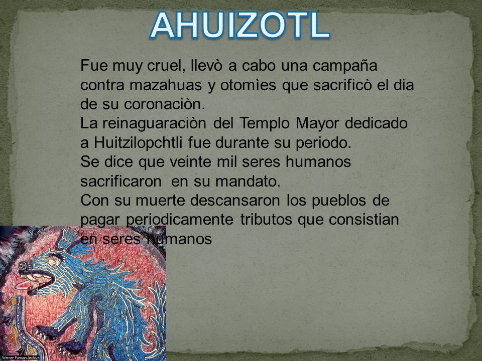AHUIZOTL Fue muy cruel, llevò a cabo una campaña contra mazahuas y otomìes que sacrificò el dia de su coronaciòn.
