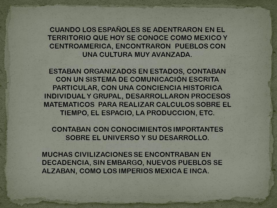 CUANDO LOS ESPAÑOLES SE ADENTRARON EN EL TERRITORIO QUE HOY SE CONOCE COMO MEXICO Y CENTROAMERICA, ENCONTRARON PUEBLOS CON UNA CULTURA MUY AVANZADA.