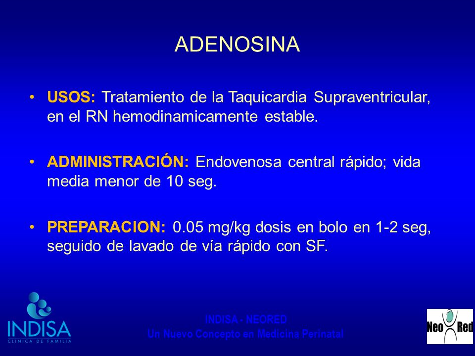 ADENOSINA USOS: Tratamiento de la Taquicardia Supraventricular, en el RN hemodinamicamente estable.