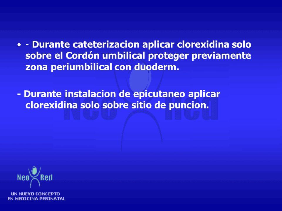 - Durante cateterizacion aplicar clorexidina solo sobre el Cordón umbilical proteger previamente zona periumbilical con duoderm.