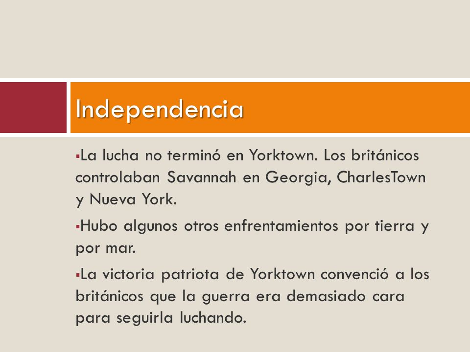 Independencia La lucha no terminó en Yorktown. Los británicos controlaban Savannah en Georgia, CharlesTown y Nueva York.