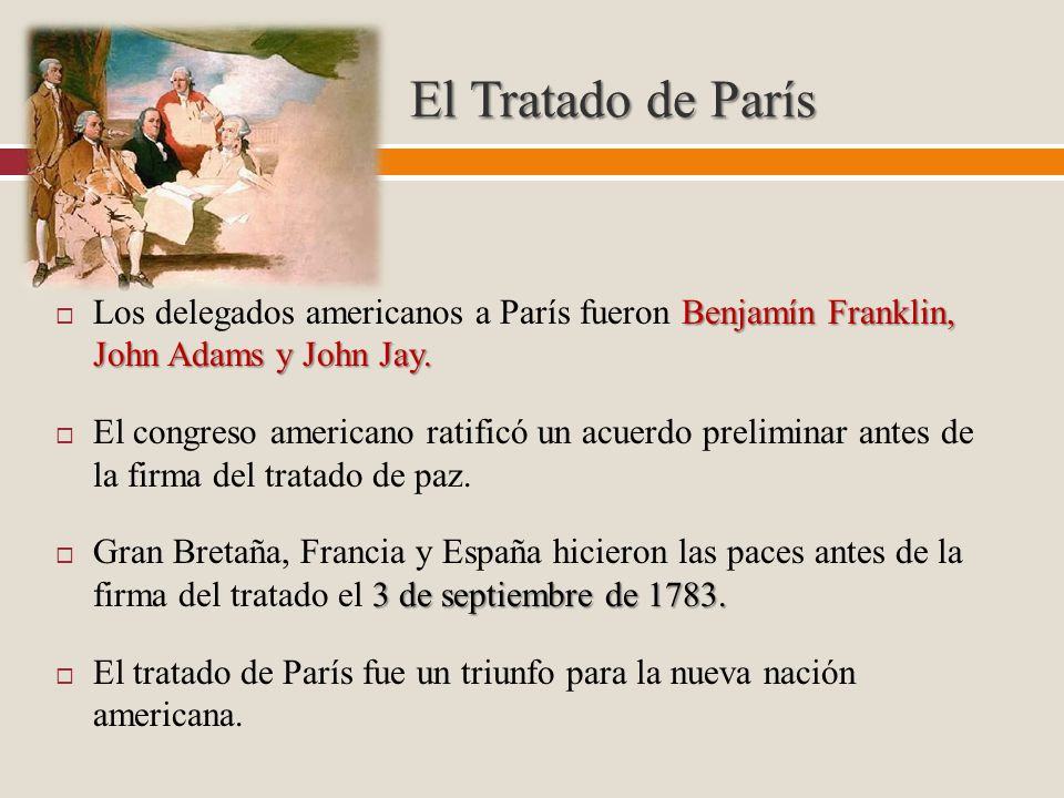 El Tratado de París Los delegados americanos a París fueron Benjamín Franklin, John Adams y John Jay.