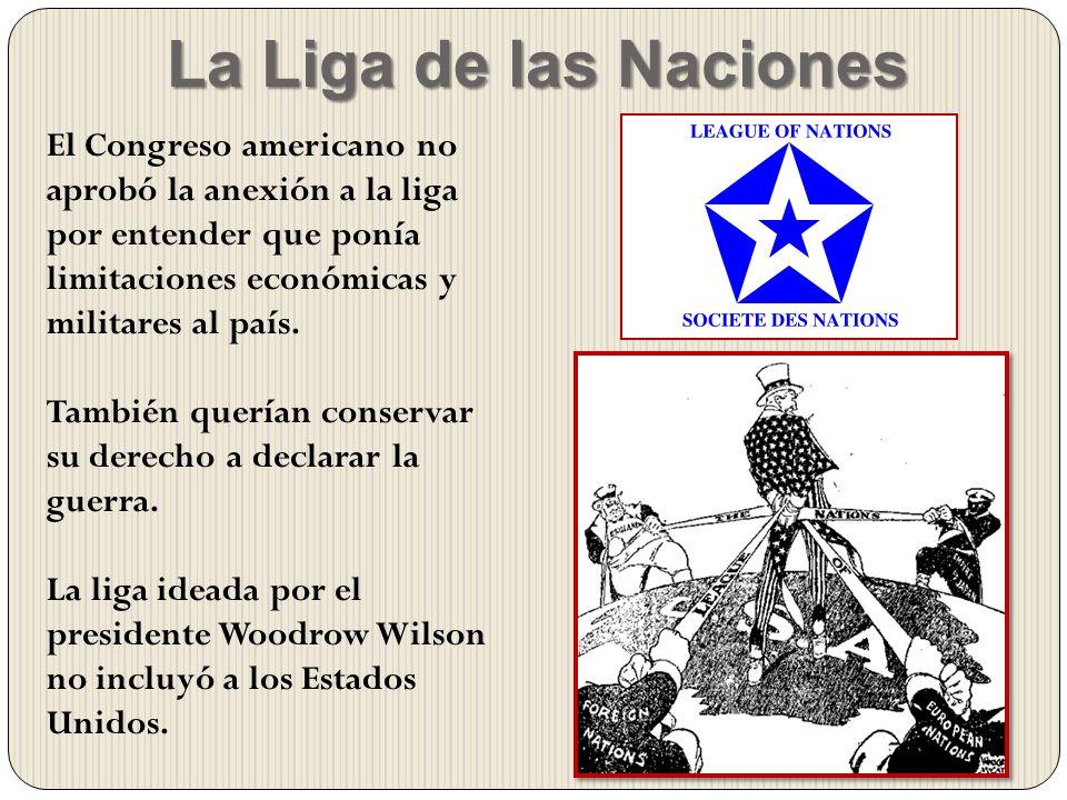 La Liga de las Naciones El Congreso americano no aprobó la anexión a la liga por entender que ponía limitaciones económicas y militares al país.