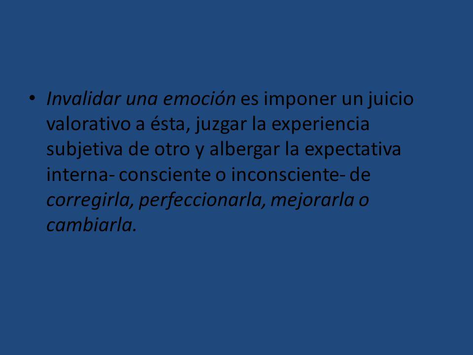 Invalidar una emoción es imponer un juicio valorativo a ésta, juzgar la experiencia subjetiva de otro y albergar la expectativa interna- consciente o inconsciente- de corregirla, perfeccionarla, mejorarla o cambiarla.