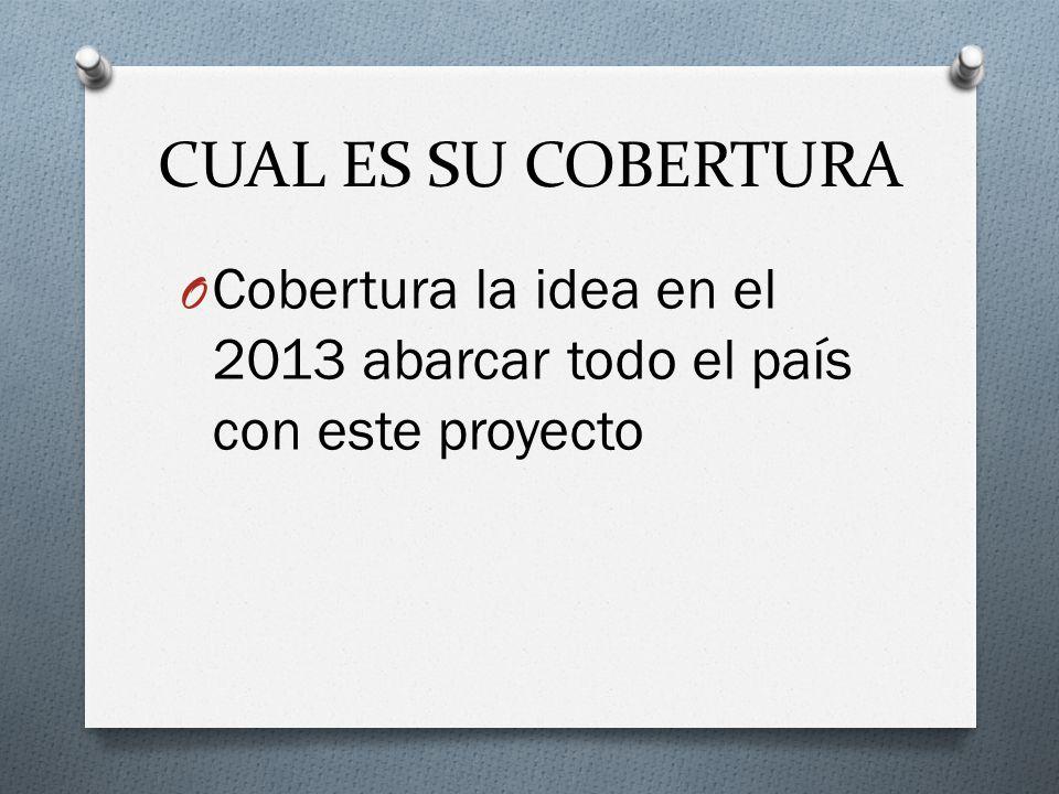 CUAL ES SU COBERTURA Cobertura la idea en el 2013 abarcar todo el país con este proyecto