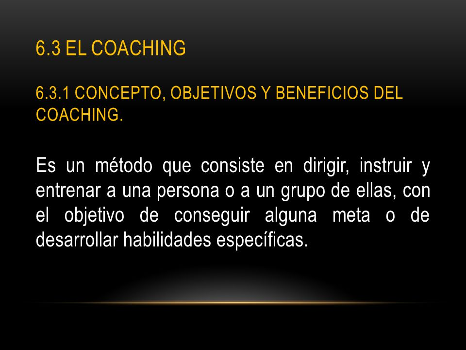 6.3 El coaching 6.3.1 Concepto, objetivos y beneficios del Coaching.