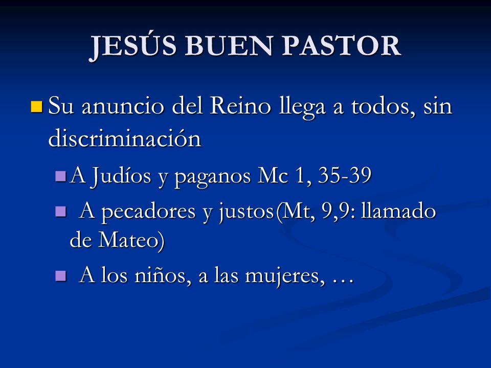 JESÚS BUEN PASTOR Su anuncio del Reino llega a todos, sin discriminación. A Judíos y paganos Mc 1, 35-39.