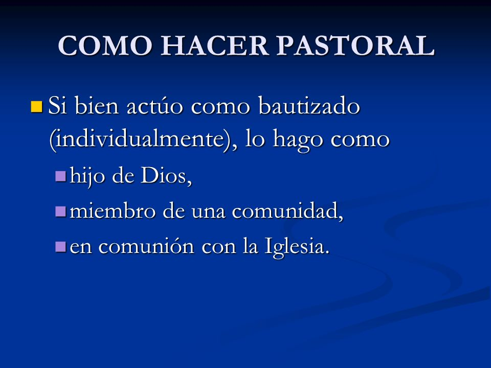 COMO HACER PASTORAL Si bien actúo como bautizado (individualmente), lo hago como. hijo de Dios, miembro de una comunidad,