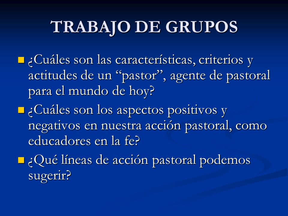 TRABAJO DE GRUPOS ¿Cuáles son las características, criterios y actitudes de un pastor , agente de pastoral para el mundo de hoy