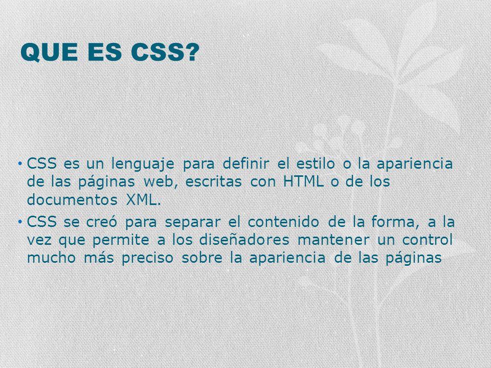 QUE ES CSS CSS es un lenguaje para definir el estilo o la apariencia de las páginas web, escritas con HTML o de los documentos XML.