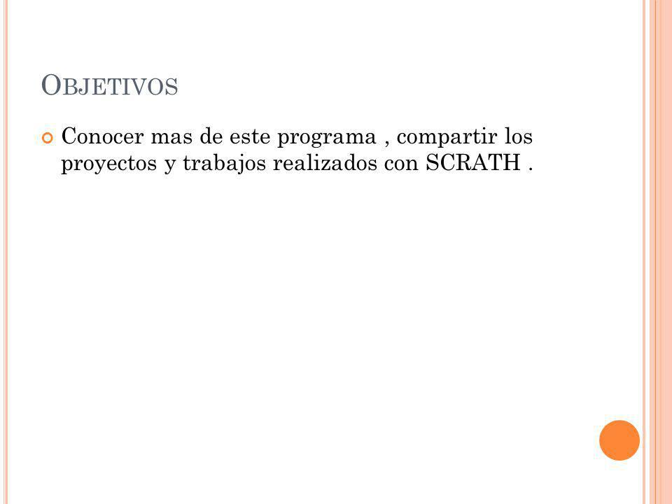 Objetivos Conocer mas de este programa , compartir los proyectos y trabajos realizados con SCRATH .