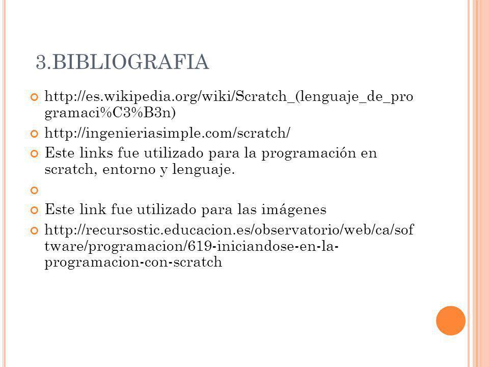 3.BIBLIOGRAFIA http://es.wikipedia.org/wiki/Scratch_(lenguaje_de_pro gramaci%C3%B3n) http://ingenieriasimple.com/scratch/