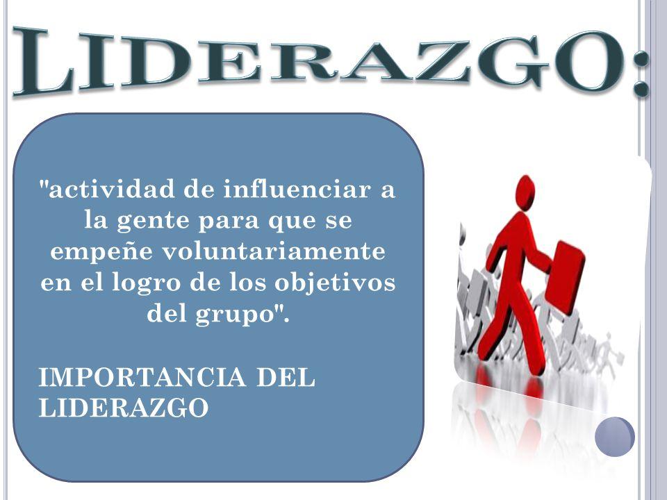 LIDERAZGO: actividad de influenciar a la gente para que se empeñe voluntariamente en el logro de los objetivos del grupo .