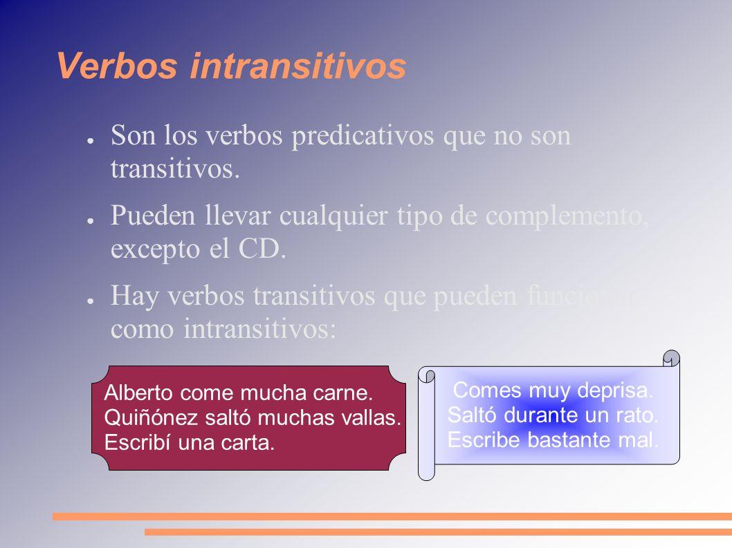 Verbos intransitivosSon los verbos predicativos que no son transitivos. Pueden llevar cualquier tipo de complemento, excepto el CD.