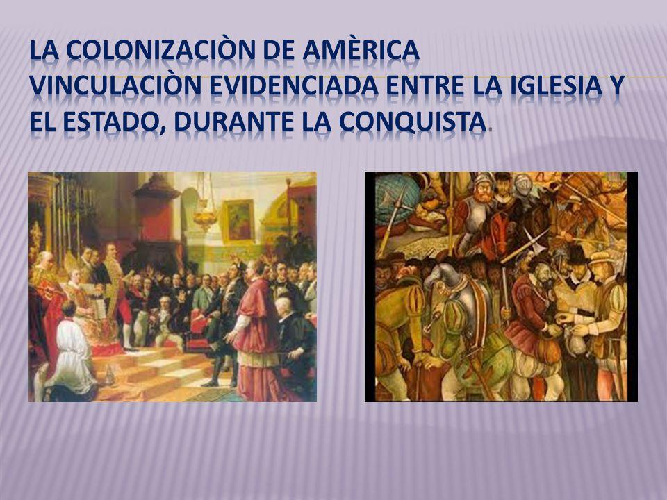 LA COLONIZACIÒN DE AMÈRICA VINCULACIÒN EVIDENCIADA ENTRE LA IGLESIA Y EL ESTADO, DURANTE LA CONQUISTA.