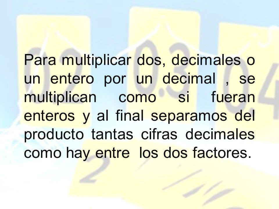 Para multiplicar dos, decimales o un entero por un decimal , se multiplican como si fueran enteros y al final separamos del producto tantas cifras decimales como hay entre los dos factores.