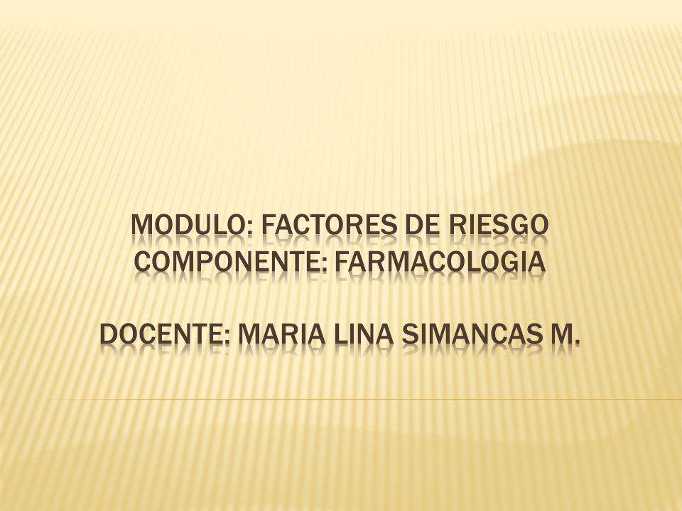 MODULO: factores de riesgo Componente: Farmacologia Docente: MARIA LINA SIMANCAS M.