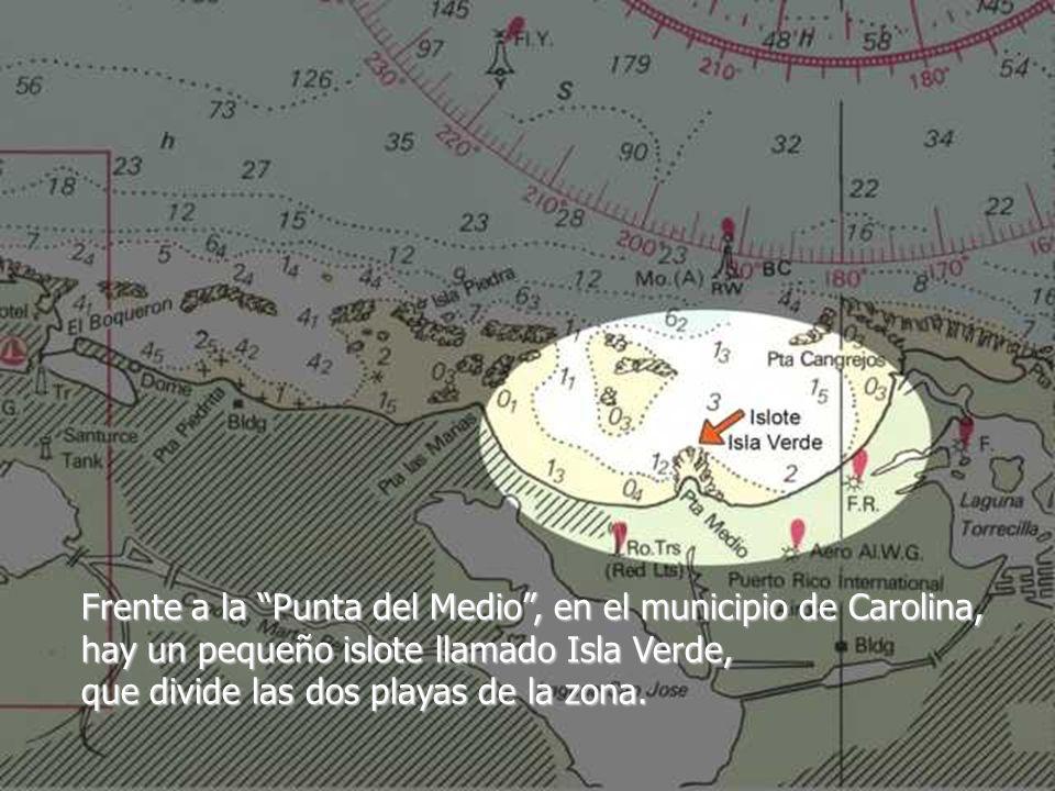 Frente a la Punta del Medio , en el municipio de Carolina, hay un pequeño islote llamado Isla Verde, que divide las dos playas de la zona.