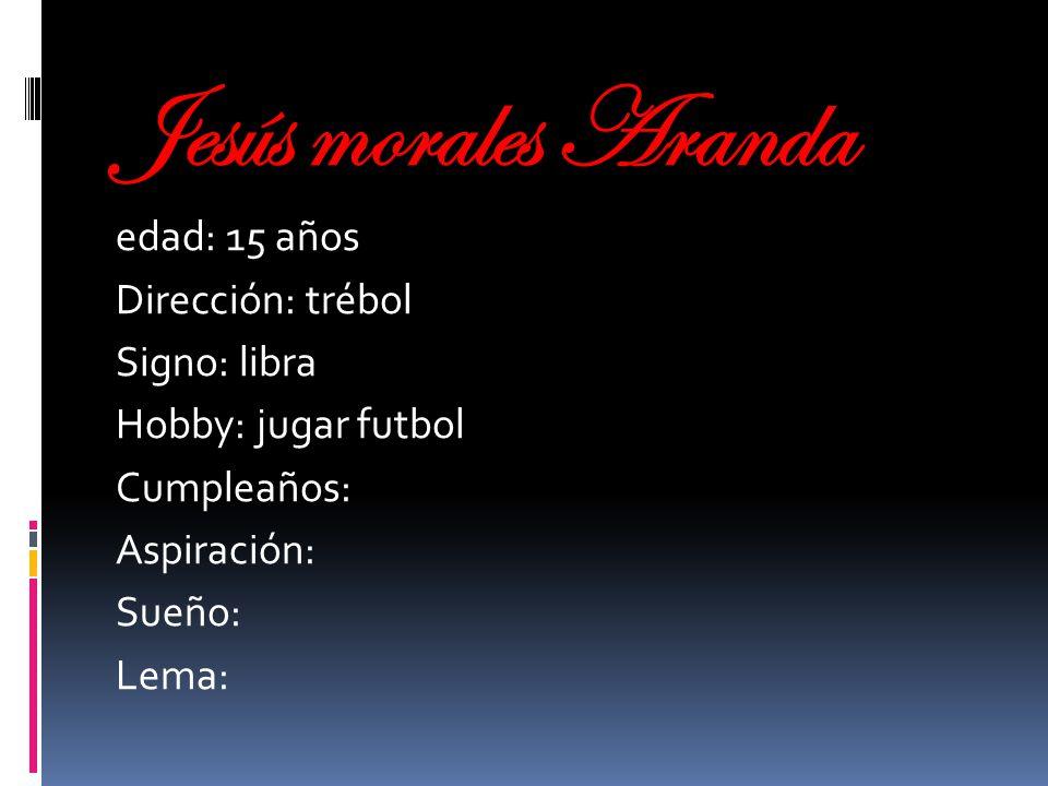 Jesús morales Aranda edad: 15 años Dirección: trébol Signo: libra