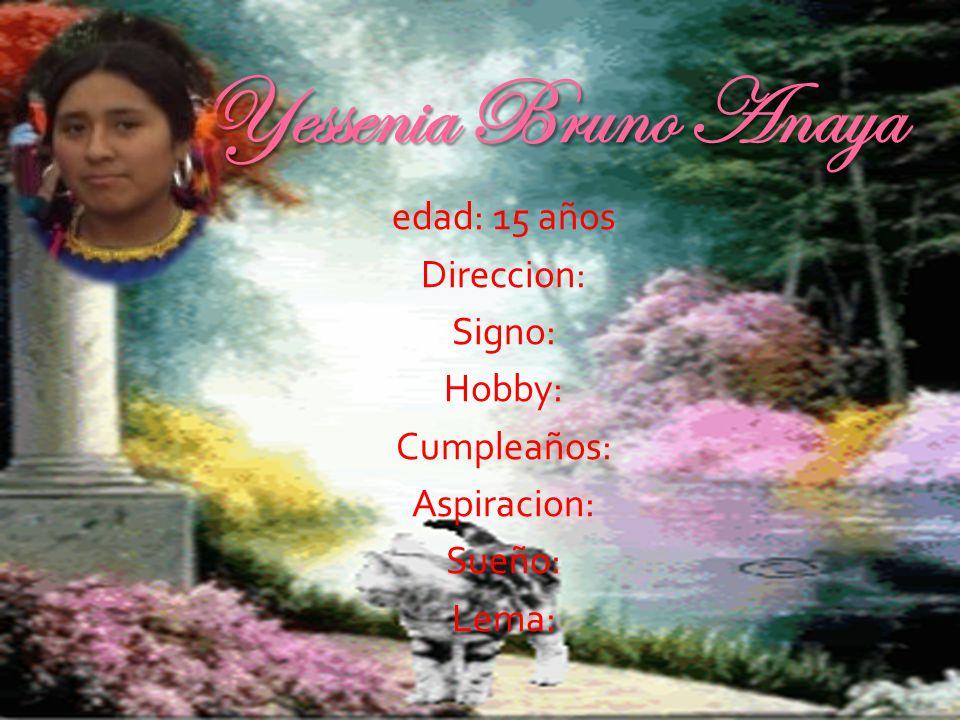 Yessenia Bruno Anaya edad: 15 años Direccion: Signo: Hobby: