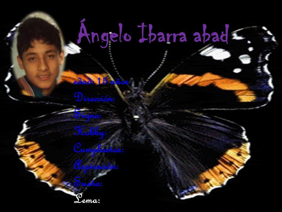 Ángelo Ibarra abad edad: 15 años Dirección: Signo: Hobby: Cumpleaños: