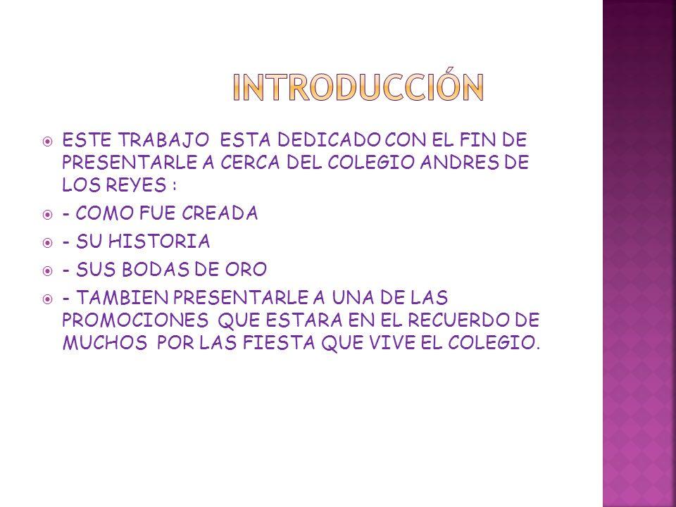 introducción ESTE TRABAJO ESTA DEDICADO CON EL FIN DE PRESENTARLE A CERCA DEL COLEGIO ANDRES DE LOS REYES :