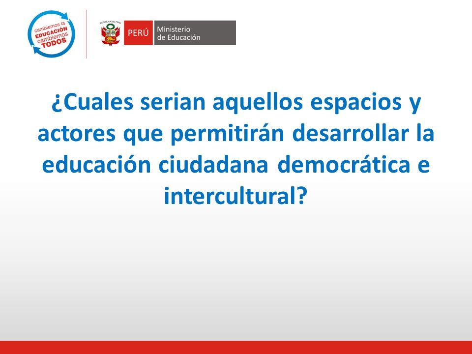 ¿Cuales serian aquellos espacios y actores que permitirán desarrollar la educación ciudadana democrática e intercultural