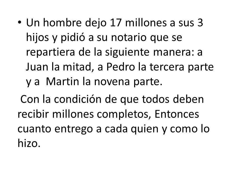 Un hombre dejo 17 millones a sus 3 hijos y pidió a su notario que se repartiera de la siguiente manera: a Juan la mitad, a Pedro la tercera parte y a Martin la novena parte.