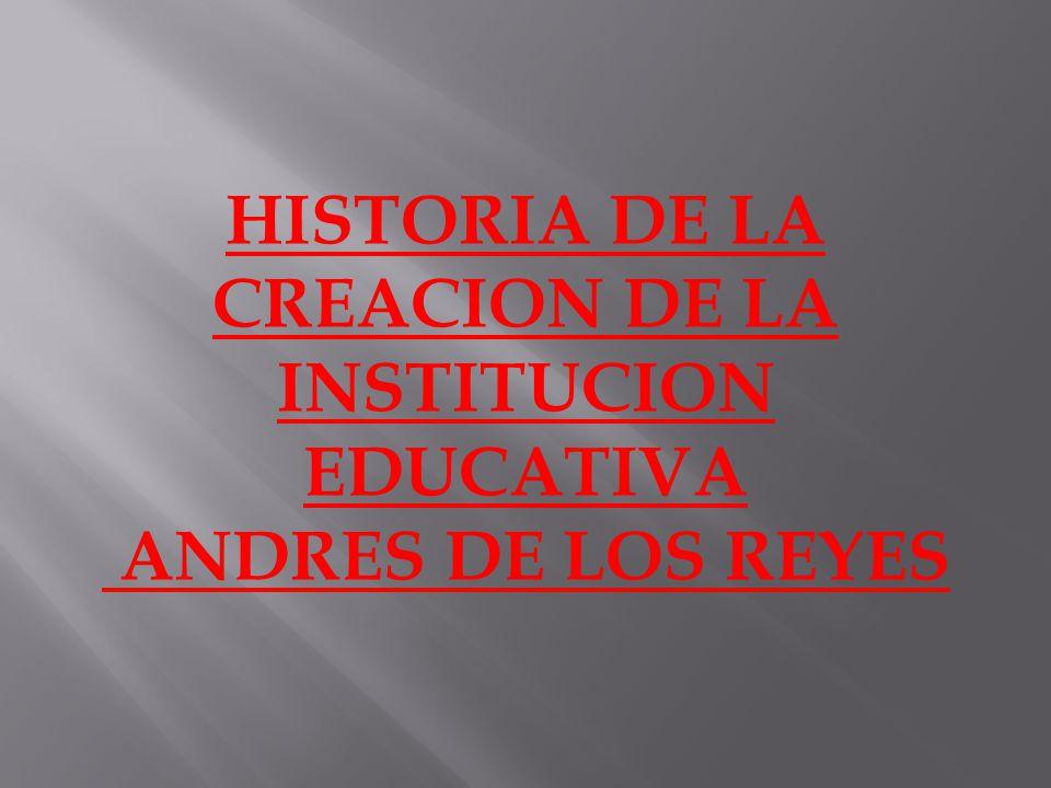 HISTORIA DE LA CREACION DE LA INSTITUCION EDUCATIVA ANDRES DE LOS REYES