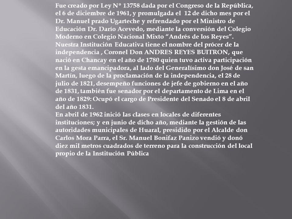 Fue creado por Ley Nº 13758 dada por el Congreso de la República, el 6 de diciembre de 1961, y promulgada el 12 de dicho mes por el Dr. Manuel prado Ugarteche y refrendado por el Ministro de Educación Dr. Darío Acevedo, mediante la conversión del Colegio Moderno en Colegio Nacional Mixto Andrés de los Reyes . Nuestra Institución Educativa tiene el nombre del prócer de la independencia , Coronel Don ANDRES REYES BUITRON, que nació en Chancay en el año de 1780 quien tuvo activa participación en la gesta emancipadora, al lado del Generalísimo don José de san Martín, luego de la proclamación de la independencia, el 28 de julio de 1821, desempeño funciones de jefe de gobierno en el año de 1831, también fue senador por el departamento de Lima en el año de 1829: Ocupó el cargo de Presidente del Senado el 8 de abril del año 1831.
