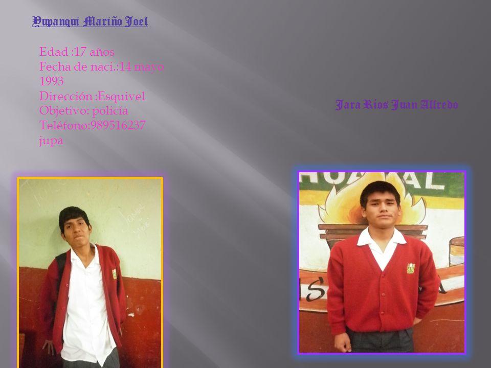 Yupanqui Mariño Joel Edad :17 años. Fecha de naci.:14 mayo 1993. Dirección :Esquivel. Objetivo: policía.