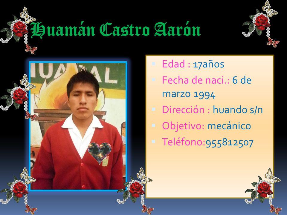 Huamán Castro Aarón Edad : 17años Fecha de naci.: 6 de marzo 1994