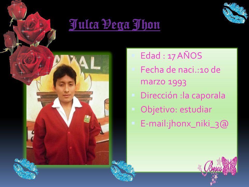 Julca Vega Jhon Edad : 17 AÑOS Fecha de naci.:10 de marzo 1993