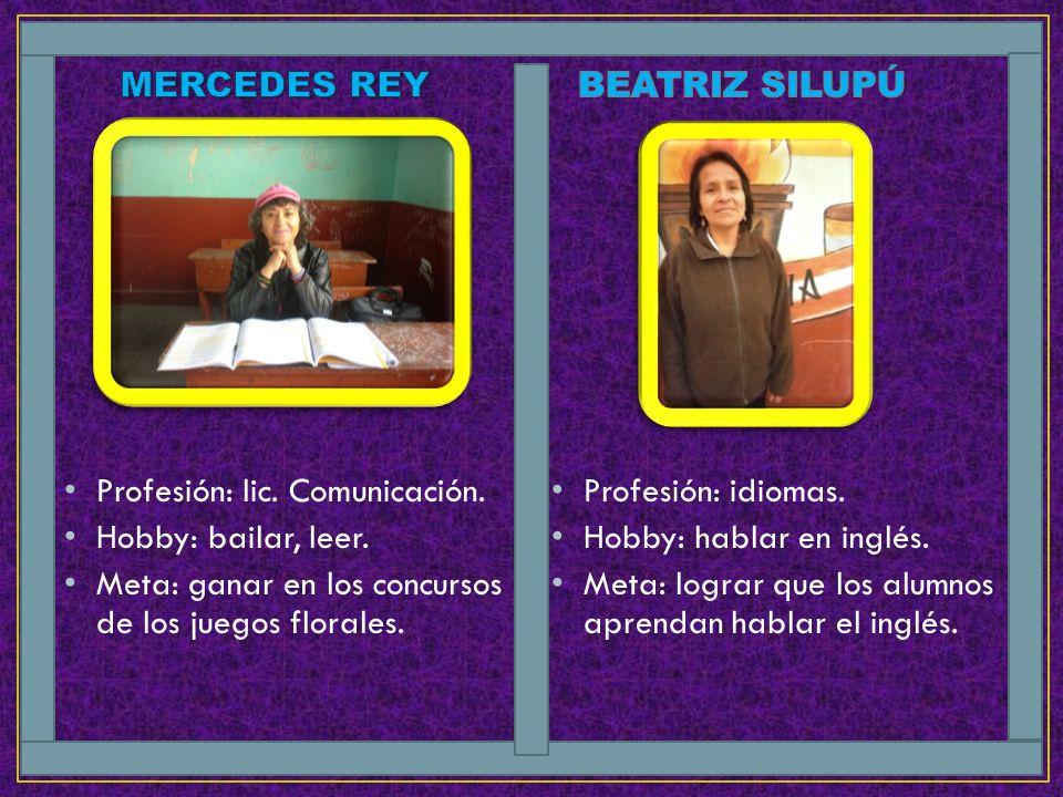 MERCEDES REY BEATRIZ SILUPÚ. Profesión: lic. Comunicación. Hobby: bailar, leer. Meta: ganar en los concursos de los juegos florales.