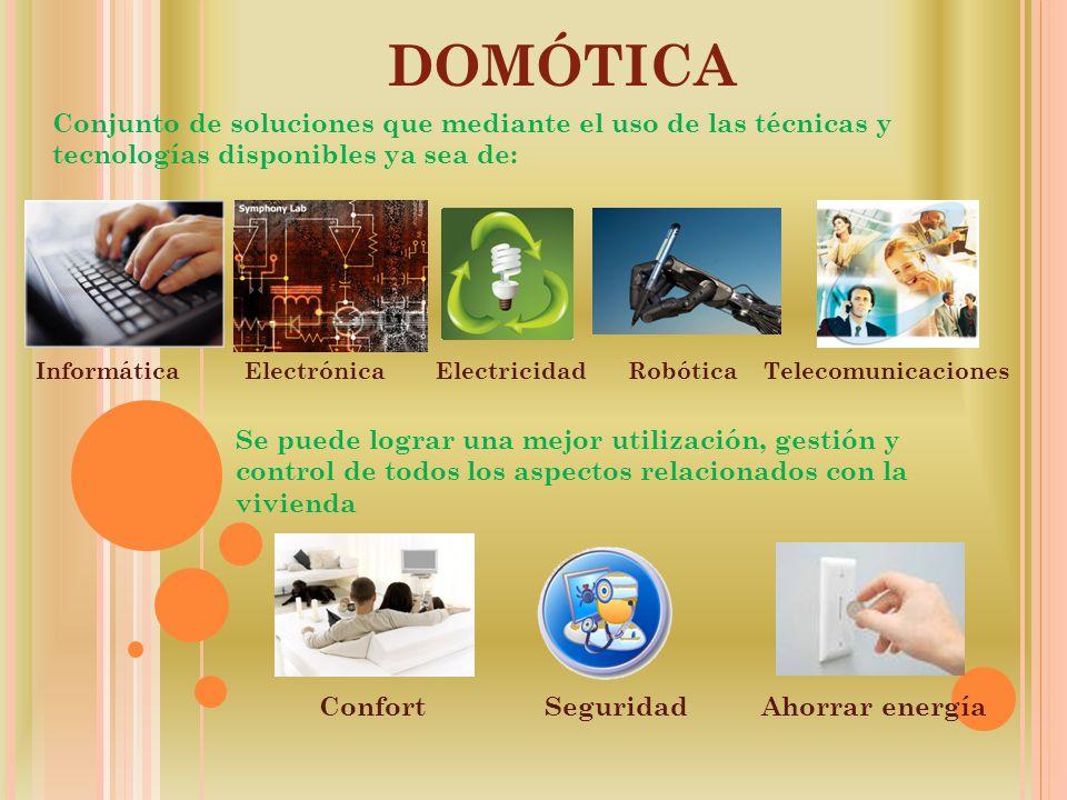 domótica Conjunto de soluciones que mediante el uso de las técnicas y tecnologías disponibles ya sea de: