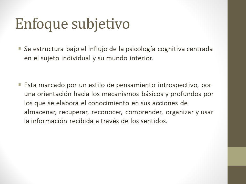 Enfoque subjetivo Se estructura bajo el influjo de la psicología cognitiva centrada en el sujeto individual y su mundo interior.