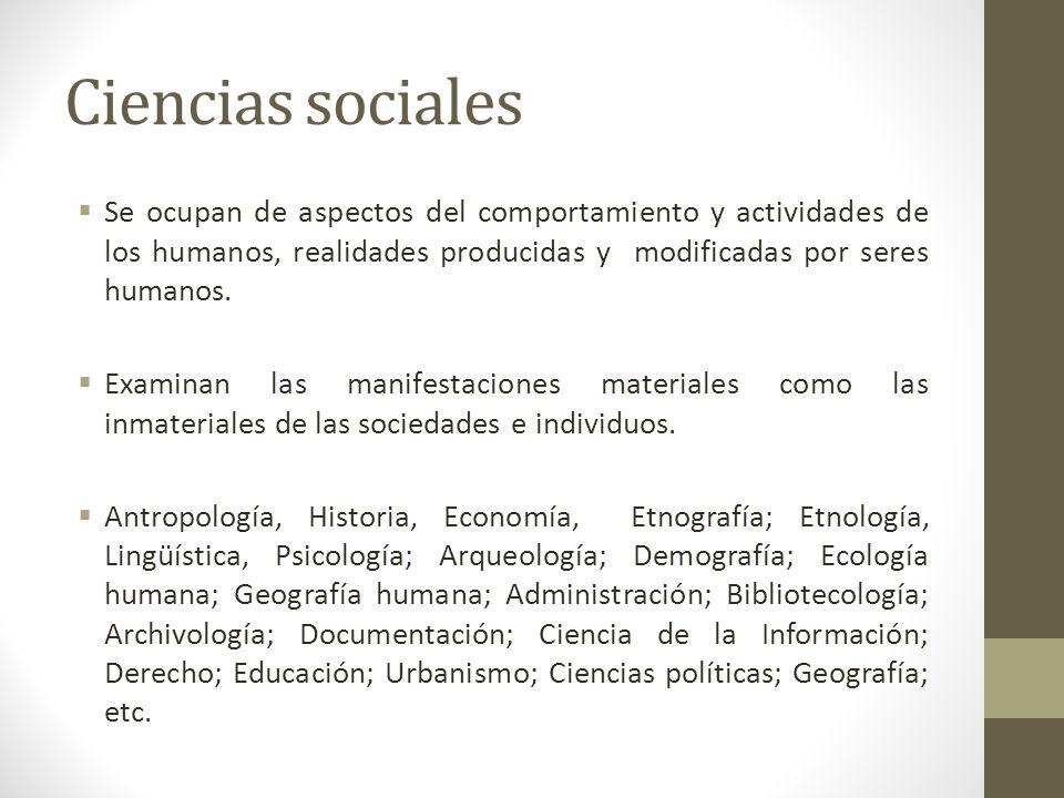 Ciencias sociales Se ocupan de aspectos del comportamiento y actividades de los humanos, realidades producidas y modificadas por seres humanos.