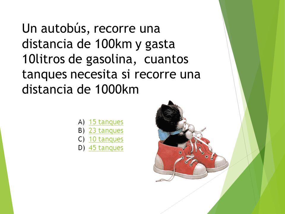 Un autobús, recorre una distancia de 100km y gasta 10litros de gasolina, cuantos tanques necesita si recorre una distancia de 1000km