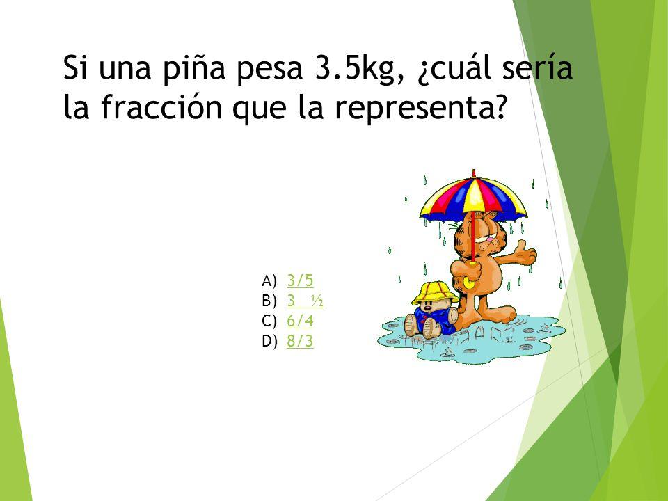 Si una piña pesa 3.5kg, ¿cuál sería la fracción que la representa