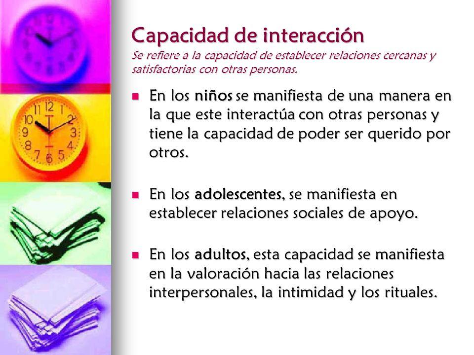 Capacidad de interacción Se refiere a la capacidad de establecer relaciones cercanas y satisfactorias con otras personas.